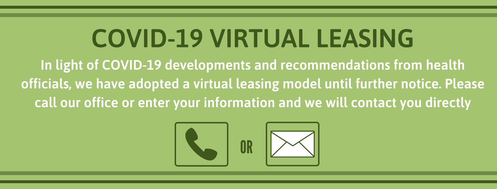 COVID-19 VIRTUAL LEASING In light of COVID-19 developments and recommendations from health officials, we have adopted a virtual leasing model until further notice. Please call our office or enter your information and we will contact you directly.