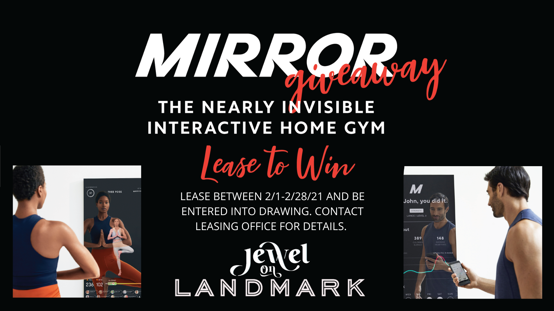 Mirror Giveaway. The nearly invisible interactive home gym. Lease to win. Lease between February 1, 2021 to February 28, 2021 and be entered into drawing. Contact leasing office for details. Jewel On Landmark.