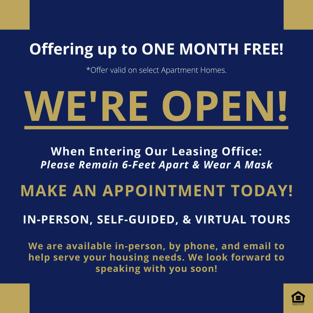 Offering up to one month free! *offer valid on select apartment homes. We're open! When entering our leasing office: Please remain 6-feet apart & wear a mask. Make an appointment today! In-person, self-guided, & virtual tours. We are available in-person, by phone, and email to help serve your housing needs. We look forward to speaking with you soon!