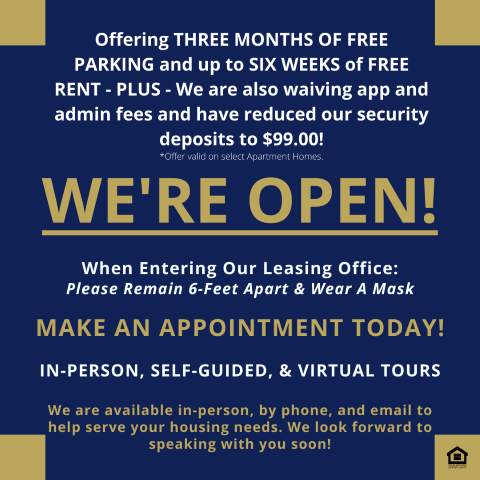 Offering three months of free parking and up to six weeks of free rent! Plus, we are also waiving app and admin fees and have reduced our security deposits to $99! *Offer valid on select apartment homes. We're open! When entering our leasing office, please remain six feet apart and wear a mask. Make an appointment today! In-person, self-guided, and virtual tours available! We are available in-person, by phone, and email to help serve your housing needs. We look forward to speaking with you soon!