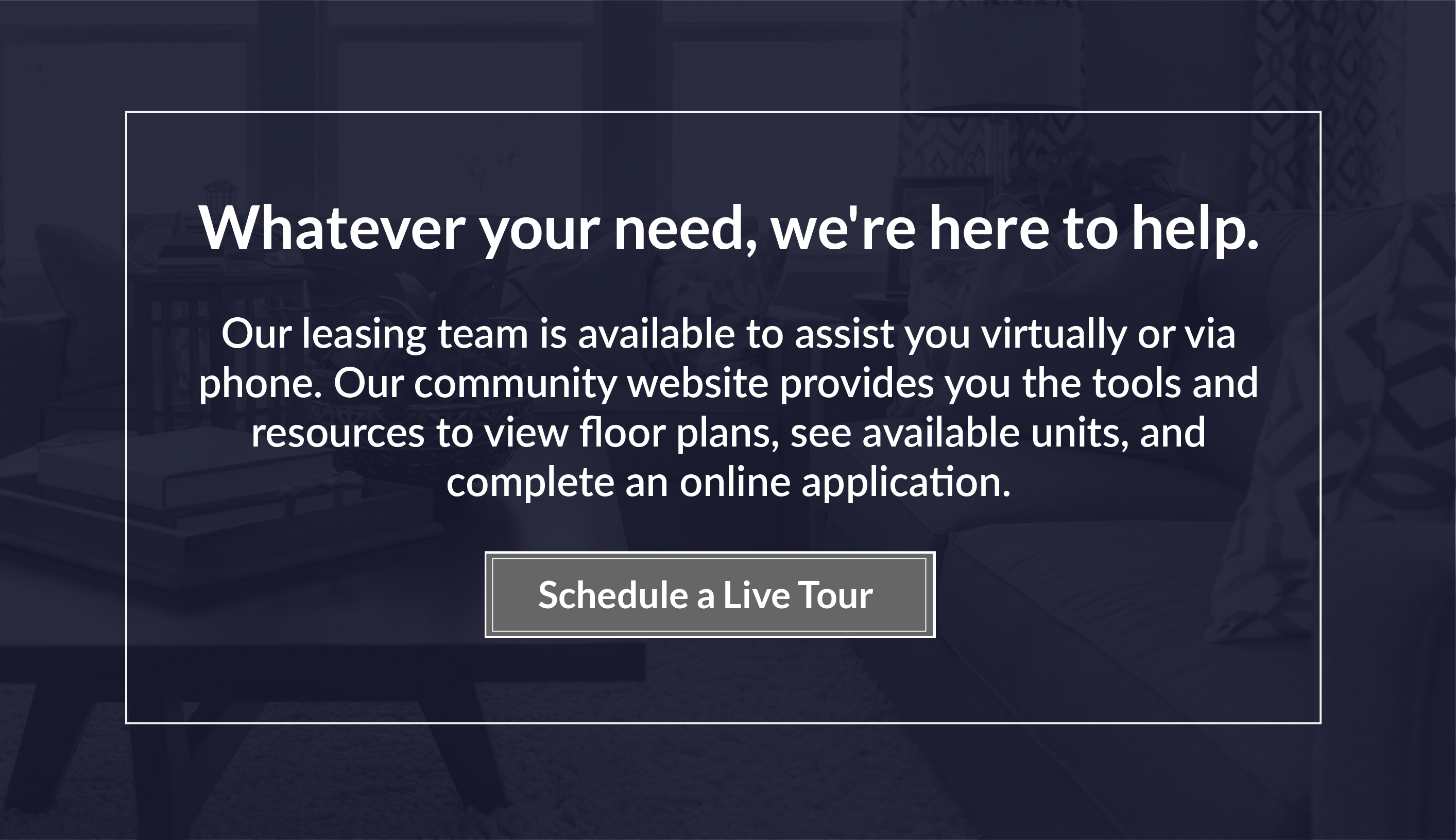 Our leasing team is available to assist you virtually or via phone. Our community website provides you the tools and resources to view floor plans, see available units, and complete an online application. Whatever your need, we're here to help. Schedule a live tour.