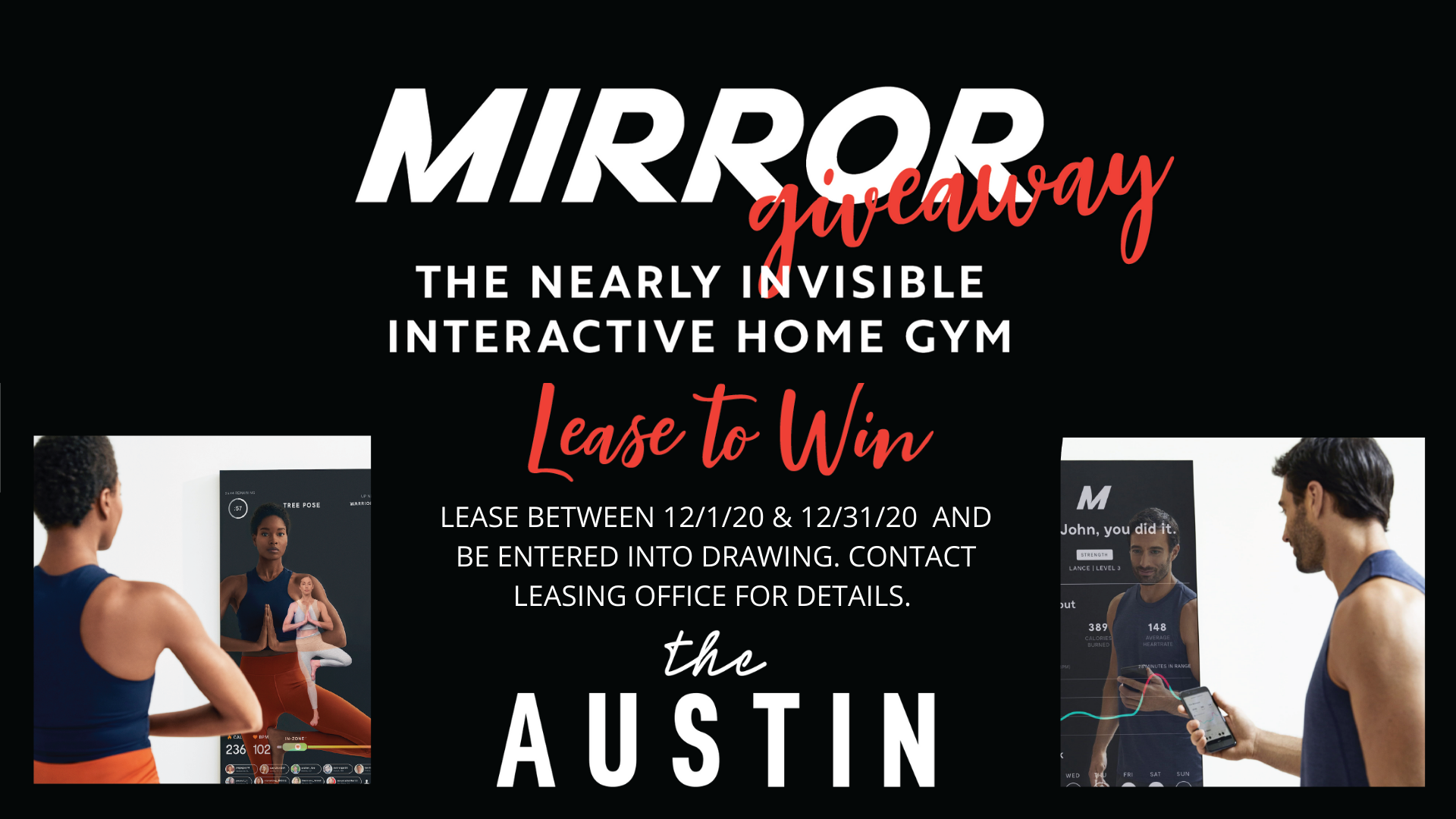 Mirror Giveaway. The nearly invisible interactive home gym. Lease to win. Lease between 12 01 20 and 12 31 20 and be entered into drawing. Contact leasing office for details. The Austin.