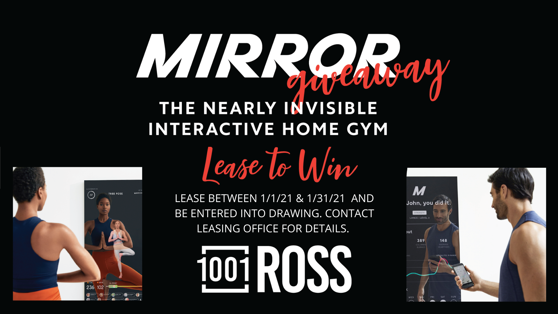 Mirror Giveaway. The nearly invisible interactive home gym. Lease to win. Lease between 1 01 21 and 1 31 21 and be entered into drawing. Contact leasing office for details. 1001 Ross.