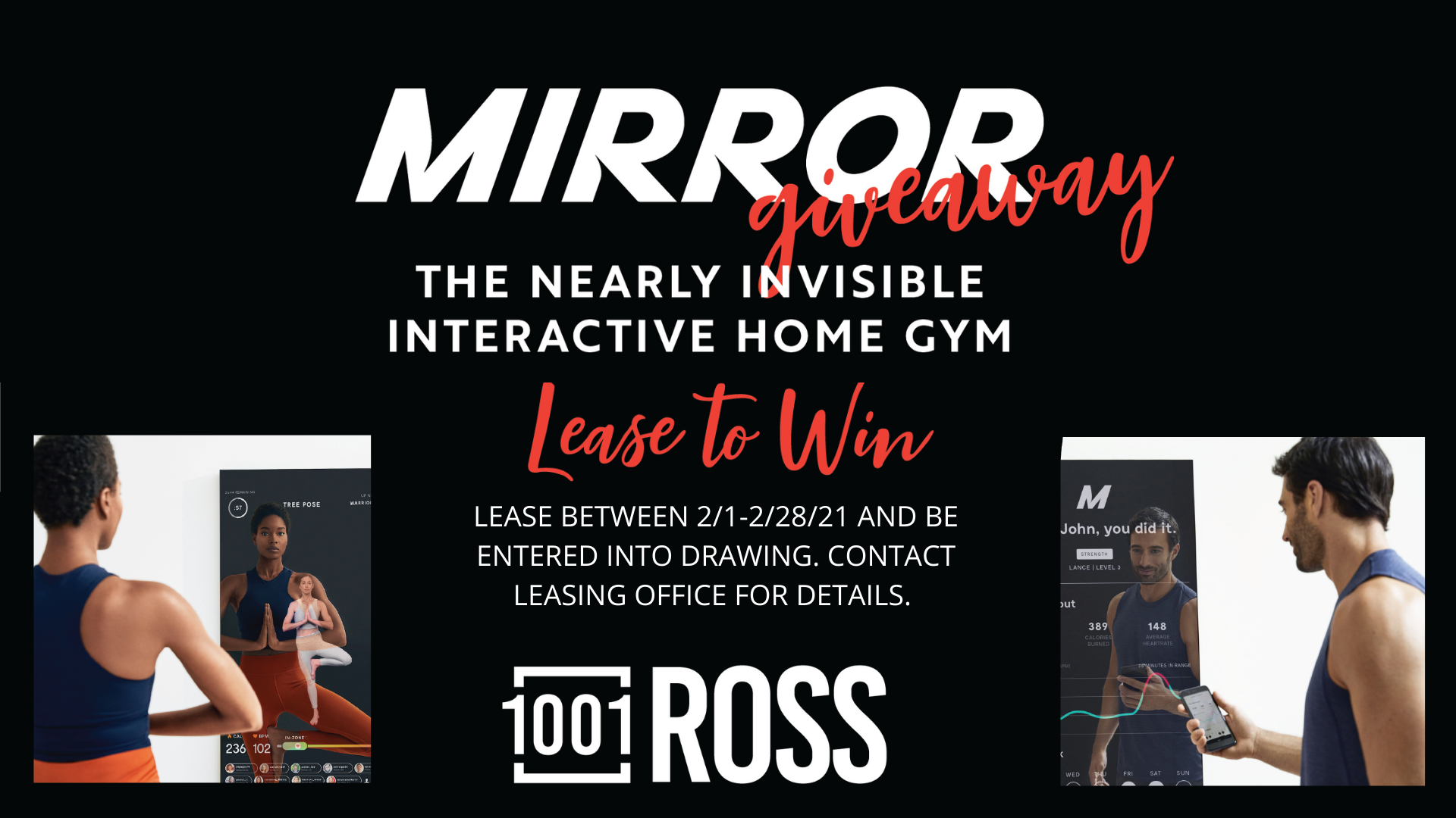 Mirror Giveaway. The nearly invisible interactive home gym. Lease to win. Lease between February 1, 2021 to February 28, 2021 and be entered into drawing. Contact leasing office for details. 1001 Ross.